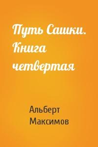 Альберт Максимов - Путь Сашки. Книга четвертая