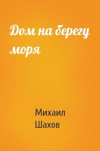 Михаил Шахов - Дом на берегу моря