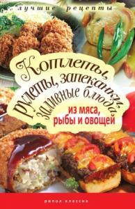 Татьяна Лагутина - Котлеты, рулеты, запеканки, заливные блюда из мяса, рыбы и овощей