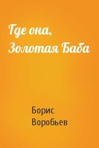 Борис Воробьев - Где она, Золотая Баба