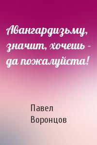 Павел Воронцов - Авангардизьму, значит, хочешь - да пожалуйста!