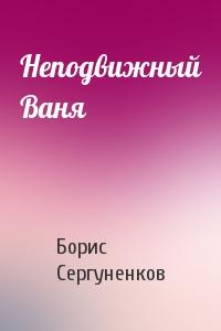 Борис Сергуненков - Неподвижный Ваня