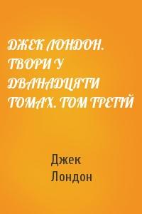 ДЖЕК ЛОНДОН. ТВОРИ У ДВАНАДЦЯТИ ТОМАХ. ТОМ ТРЕТІЙ