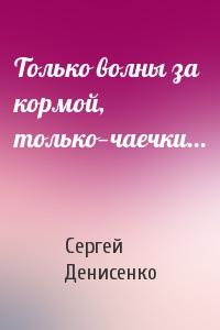 Сергей Денисенко - Только волны за кормой, только—чаечки...