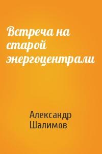 Александр Шалимов - Встреча на старой энергоцентрали