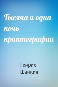 Генрих Шанкин - Тысяча и одна ночь криптографии