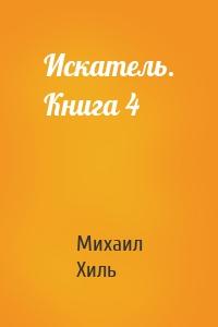 Михаил Хиль - Искатель. Книга 4