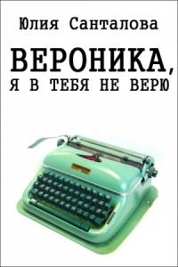 Юлия Санталова - Вероника, я в тебя не верю