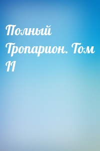Полный Тропарион. Том II