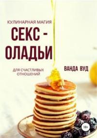 Ванда Вуд - Кулинарная магия. Секс-оладьи для счастливых отношений