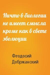 Феодосий Добржанский - Ничто в биологии не имеет смысла кроме как в свете эволюции