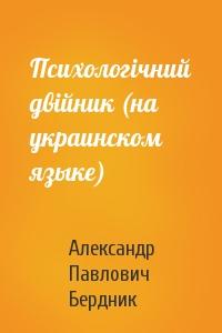 Александр Павлович Бердник - Психологiчний двiйник (на украинском языке)