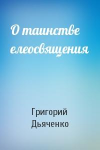 Григорий Дьяченко - О таинстве елеосвящения