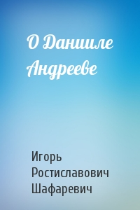 Игорь Шафаревич - О Данииле Андрееве