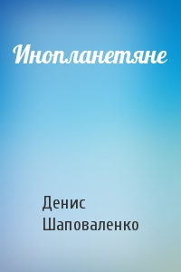 Денис Шаповаленко - Инопланетяне