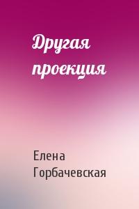 Елена Горбачевская - Другая проекция