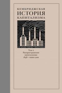 Кембриджская история капитализма. Том 2. Распространение капитализма: 1848 – наши дни