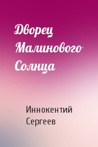 Иннокентий Сергеев - Дворец Малинового Солнца