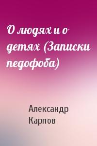 Александр Карпов - О людях и о детях (Записки педофоба)