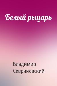 Владимир Севриновский - Белый рыцарь