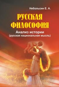 Евгений Небольсин - Русская философия. Анализ истории (русская национальная мысль)