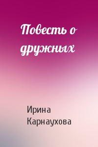 Ирина Карнаухова - Повесть о дружных