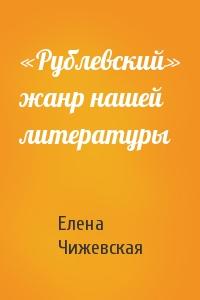 «Рублевский» жанр нашей литературы