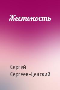 Сергей Сергеев-Ценский - Жестокость
