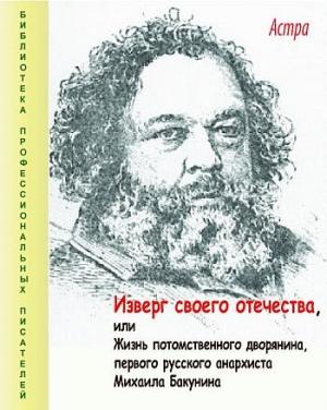 Изверг своего отечества, или Жизнь потомственного дворянина, первого русского анархиста Михаила Бакунина