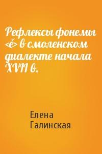 Елена Галинская - Рефлексы фонемы <ě> в смоленском диалекте начала XVII в.