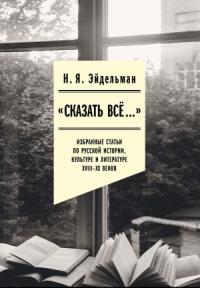 «Сказать все…»: избранные статьи по русской истории, культуре и литературе XVIII–XX веков