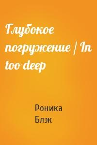 Глубокое погружение / In too deep