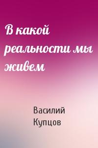 Василий Купцов - В какой реальности мы живем