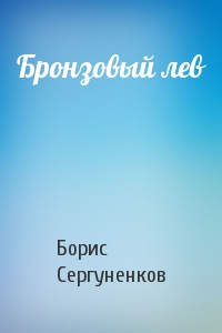 Борис Сергуненков - Бронзовый лев