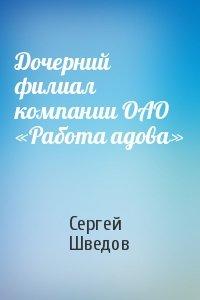 Дочерний филиал компании ОАО «Работа адова»