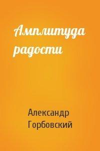 Александр Горбовский - Амплитуда радости