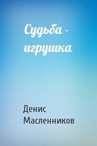 Денис Масленников - Судьба - игрушка