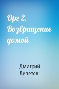 Дмитрий Лепетов - Орг 2. Возвращение домой