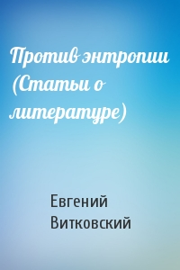 Против энтропии (Статьи о литературе)